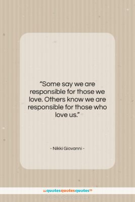 """Nikki Giovanni quote: """"Some say we are responsible for those…""""- at QuotesQuotesQuotes.com"""