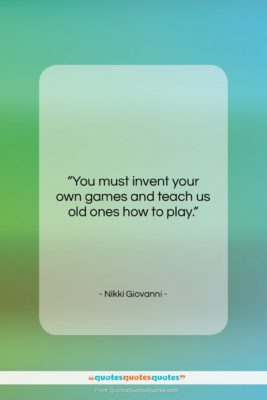 """Nikki Giovanni quote: """"You must invent your own games and…""""- at QuotesQuotesQuotes.com"""