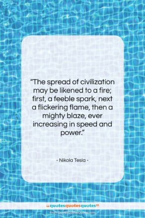 """Nikola Tesla quote: """"The spread of civilization may be likened…""""- at QuotesQuotesQuotes.com"""