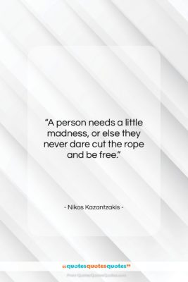 "Nikos Kazantzakis quote: ""A person needs a little madness, or…""- at QuotesQuotesQuotes.com"
