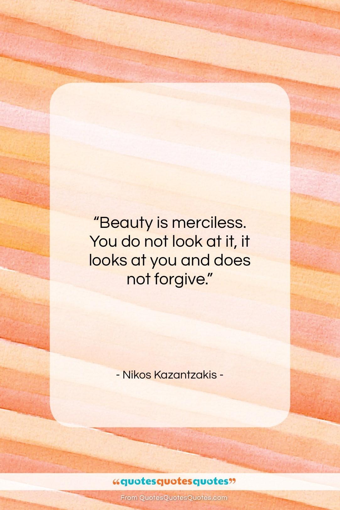 "Nikos Kazantzakis quote: ""Beauty is merciless. You do not look…""- at QuotesQuotesQuotes.com"