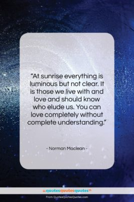 """Norman Maclean quote: """"At sunrise everything is luminous but not…""""- at QuotesQuotesQuotes.com"""
