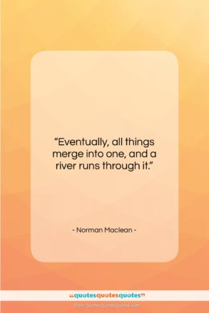 """Norman Maclean quote: """"Eventually, all things merge into one, and…""""- at QuotesQuotesQuotes.com"""