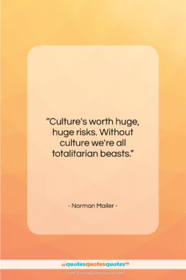 """Norman Mailer quote: """"Culture's worth huge, huge risks. Without culture…""""- at QuotesQuotesQuotes.com"""