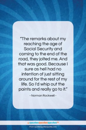 """Norman Rockwell quote: """"The remarks about my reaching the age…""""- at QuotesQuotesQuotes.com"""