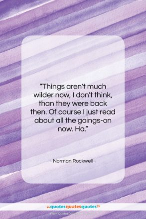 """Norman Rockwell quote: """"Things aren't much wilder now, I don't…""""- at QuotesQuotesQuotes.com"""