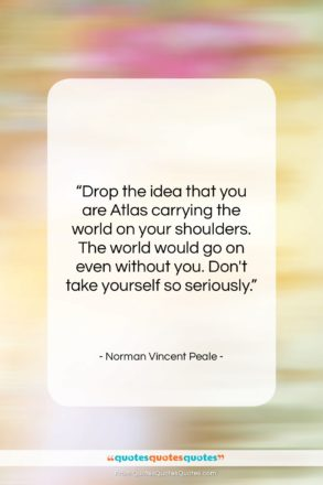 """Norman Vincent Peale quote: """"Drop the idea that you are Atlas…""""- at QuotesQuotesQuotes.com"""