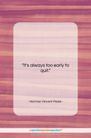"""Norman Vincent Peale quote: """"It's always too early to quit….""""- at QuotesQuotesQuotes.com"""