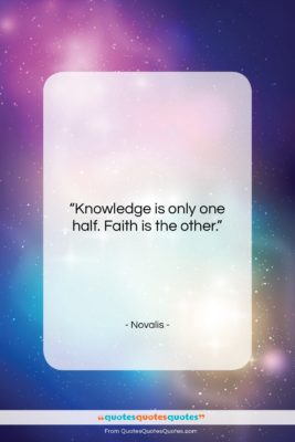 """Novalis quote: """"Knowledge is only one half. Faith is…""""- at QuotesQuotesQuotes.com"""