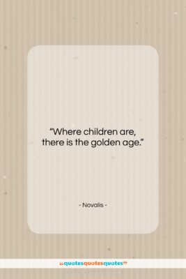 """Novalis quote: """"Where children are, there is the golden…""""- at QuotesQuotesQuotes.com"""