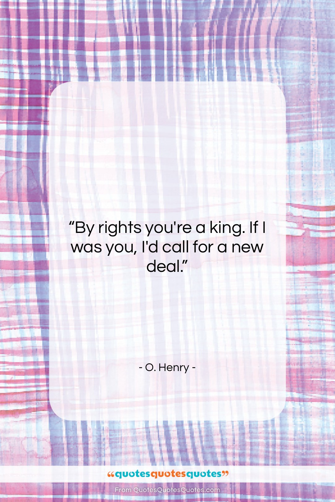 """O. Henry quote: """"By rights you're a king. If I…""""- at QuotesQuotesQuotes.com"""