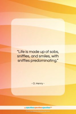 """O. Henry quote: """"Life is made up of sobs, sniffles,…""""- at QuotesQuotesQuotes.com"""