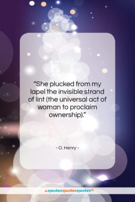 "O. Henry quote: ""She plucked from my lapel the invisible…""- at QuotesQuotesQuotes.com"