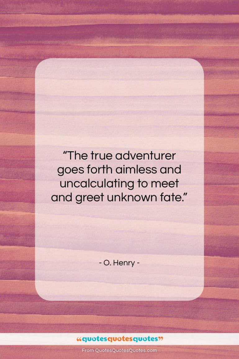 """O. Henry quote: """"The true adventurer goes forth aimless and…""""- at QuotesQuotesQuotes.com"""