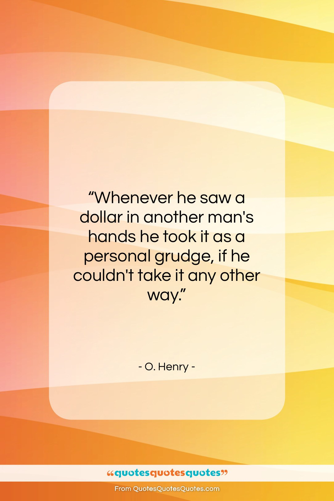 """O. Henry quote: """"Whenever he saw a dollar in another…""""- at QuotesQuotesQuotes.com"""