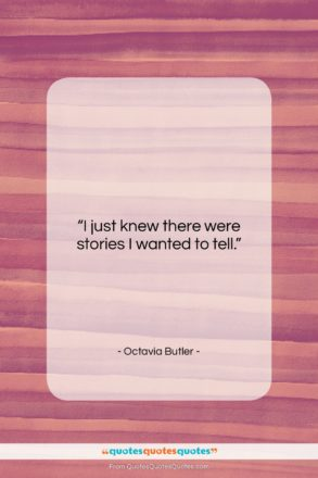"""Octavia Butler quote: """"I just knew there were stories I…""""- at QuotesQuotesQuotes.com"""