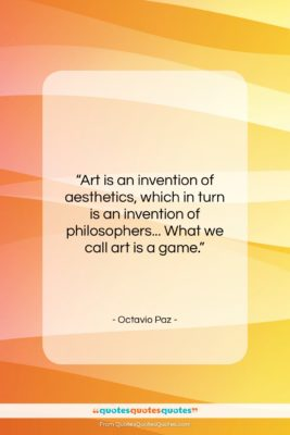 """Octavio Paz quote: """"Art is an invention of aesthetics, which…""""- at QuotesQuotesQuotes.com"""