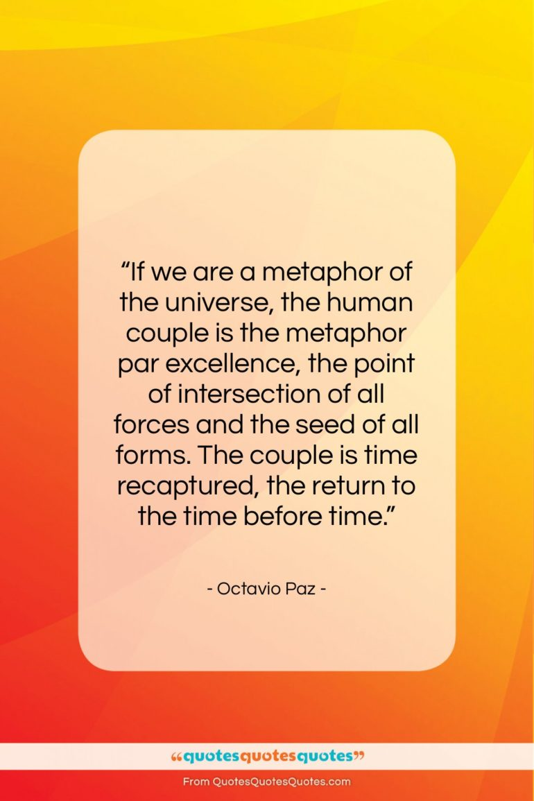 """Octavio Paz quote: """"If we are a metaphor of the…""""- at QuotesQuotesQuotes.com"""