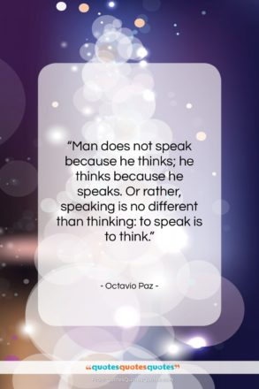 """Octavio Paz quote: """"Man does not speak because he thinks;…""""- at QuotesQuotesQuotes.com"""