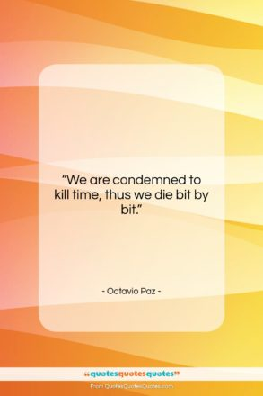 """Octavio Paz quote: """"We are condemned to kill time, thus…""""- at QuotesQuotesQuotes.com"""