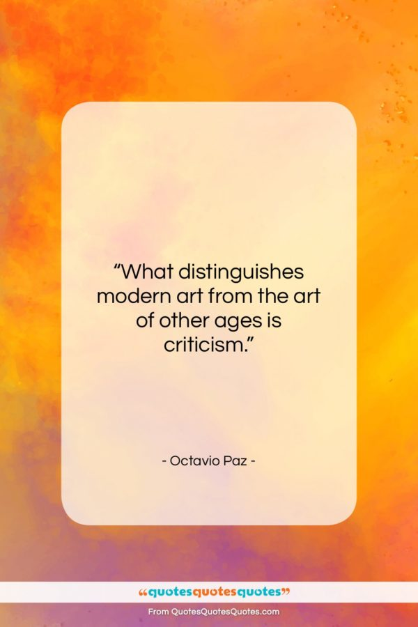 """Octavio Paz quote: """"What distinguishes modern art from the art…""""- at QuotesQuotesQuotes.com"""