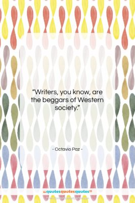 """Octavio Paz quote: """"Writers, you know, are the beggars of…""""- at QuotesQuotesQuotes.com"""