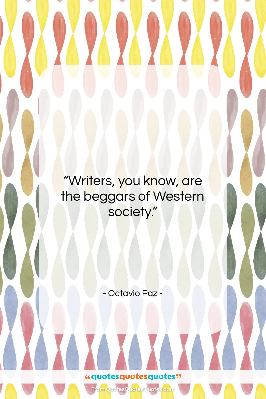 "Octavio Paz quote: ""Writers, you know, are the beggars of…""- at QuotesQuotesQuotes.com"