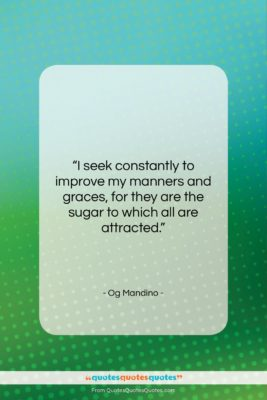 """Og Mandino quote: """"I seek constantly to improve my manners…""""- at QuotesQuotesQuotes.com"""