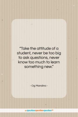 """Og Mandino quote: """"Take the attitude of a student, never…""""- at QuotesQuotesQuotes.com"""