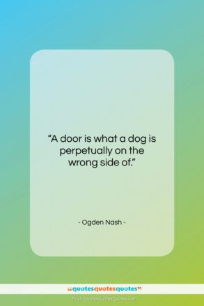 "Ogden Nash quote: ""A door is what a dog is perpetually on the wrong side of.""- at QuotesQuotesQuotes.com"