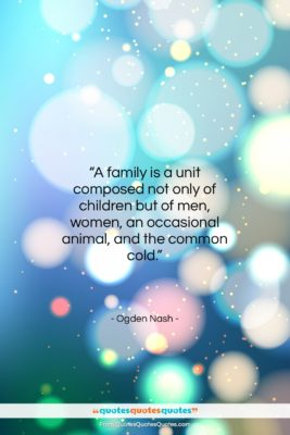 """Ogden Nash quote: """"A family is a unit composed not…""""- at QuotesQuotesQuotes.com"""