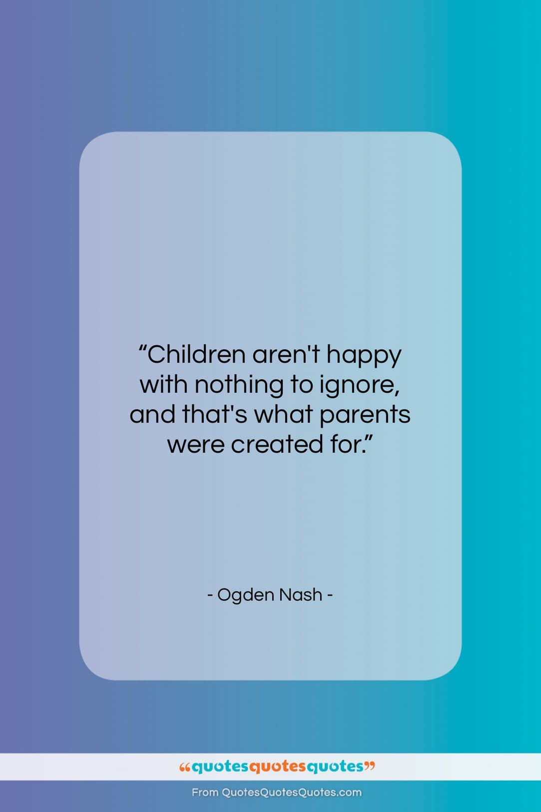 """Ogden Nash quote: """"Children aren't happy with nothing to ignore…""""- at QuotesQuotesQuotes.com"""