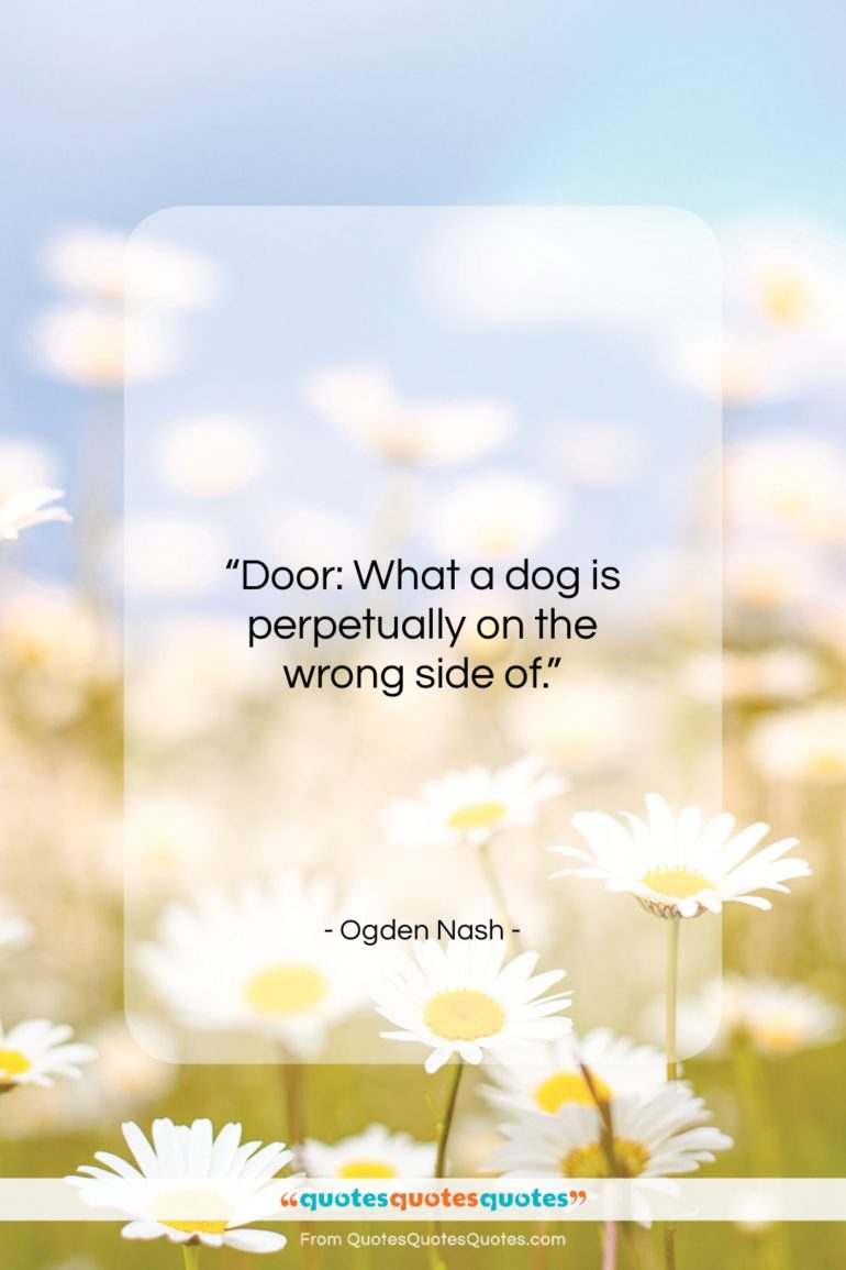 """Ogden Nash quote: """"Door: What a dog is perpetually on the wrong side of.""""- at QuotesQuotesQuotes.com"""
