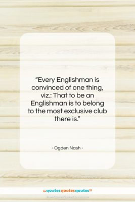 """Ogden Nash quote: """"Every Englishman is convinced of one thing,…""""- at QuotesQuotesQuotes.com"""