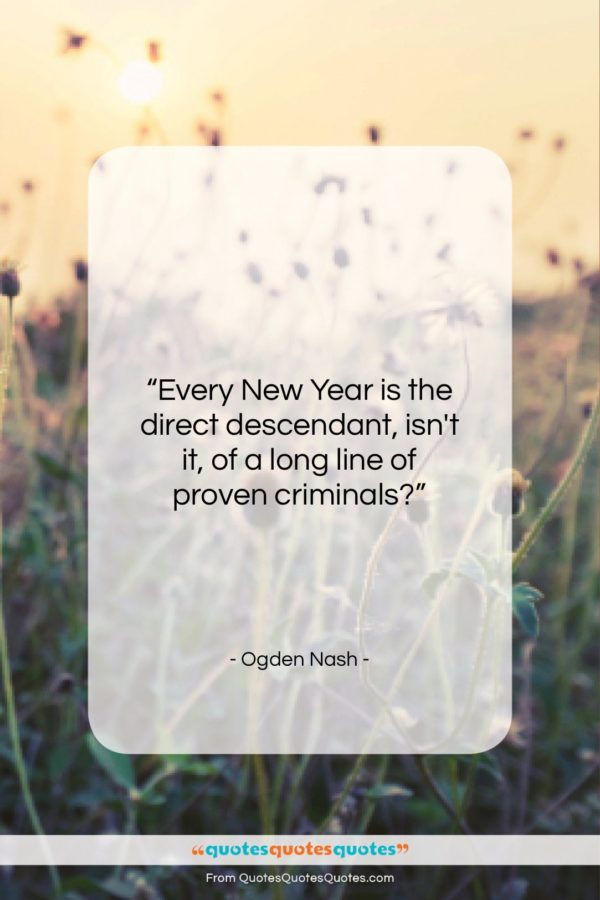 """Ogden Nash quote: """"Every New Year is the direct descendant…""""- at QuotesQuotesQuotes.com"""