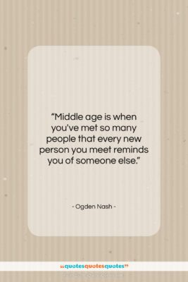 """Ogden Nash quote: """"Middle age is when you've met so…""""- at QuotesQuotesQuotes.com"""