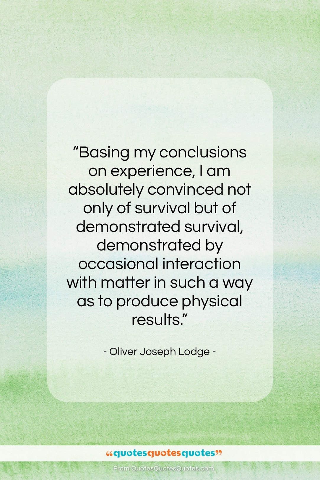 """Oliver Joseph Lodge quote: """"Basing my conclusions on experience, I am…""""- at QuotesQuotesQuotes.com"""