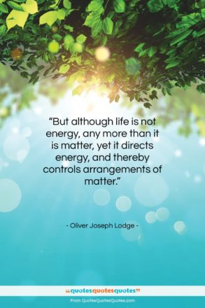 """Oliver Joseph Lodge quote: """"But although life is not energy, any…""""- at QuotesQuotesQuotes.com"""