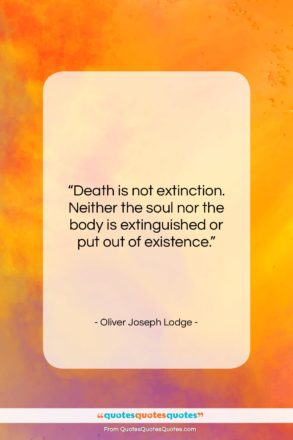 "Oliver Joseph Lodge quote: ""Death is not extinction. Neither the soul…""- at QuotesQuotesQuotes.com"