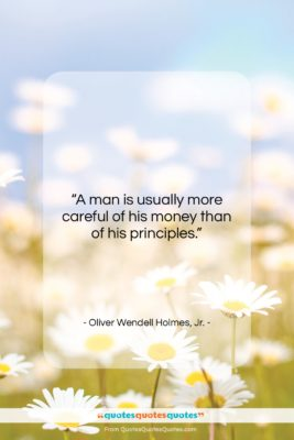 """Oliver Wendell Holmes, Jr. quote: """"A man is usually more careful of…""""- at QuotesQuotesQuotes.com"""