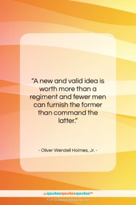 "Oliver Wendell Holmes, Jr. quote: ""A new and valid idea is worth…""- at QuotesQuotesQuotes.com"