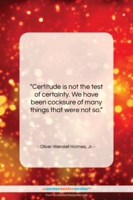 """Oliver Wendell Holmes, Jr. quote: """"Certitude is not the test of certainty….""""- at QuotesQuotesQuotes.com"""