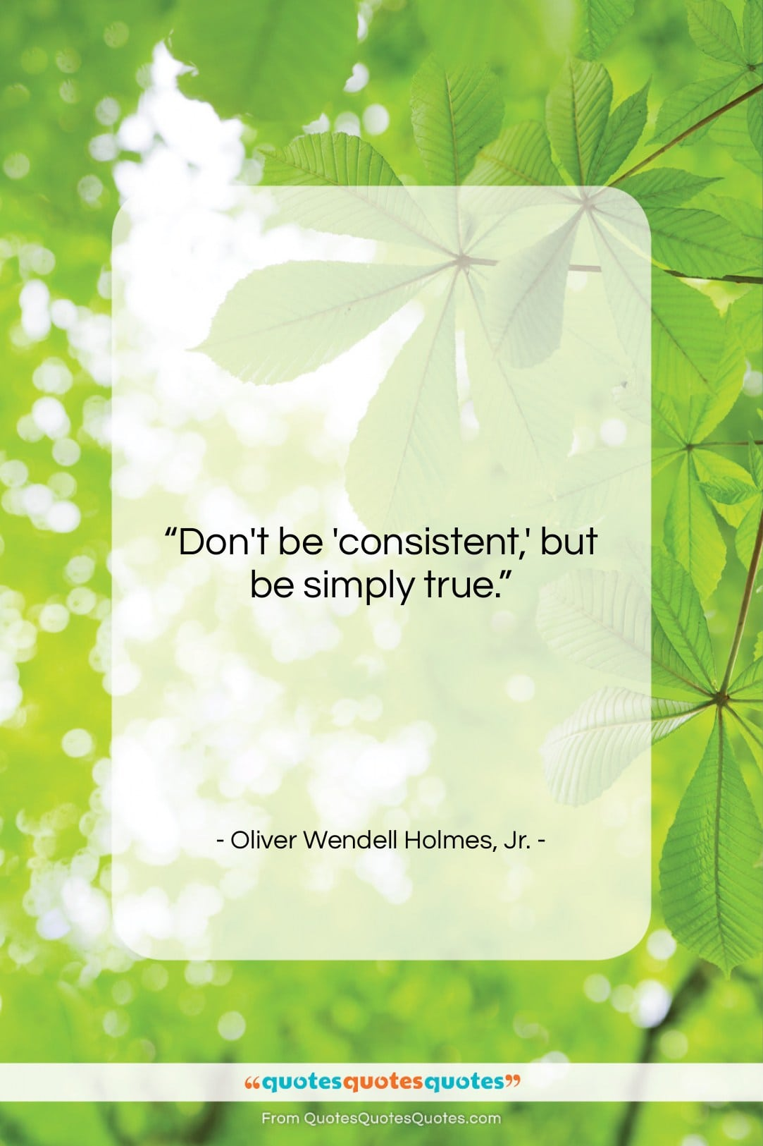 """Oliver Wendell Holmes, Jr. quote: """"Don't be 'consistent,' but be simply true….""""- at QuotesQuotesQuotes.com"""