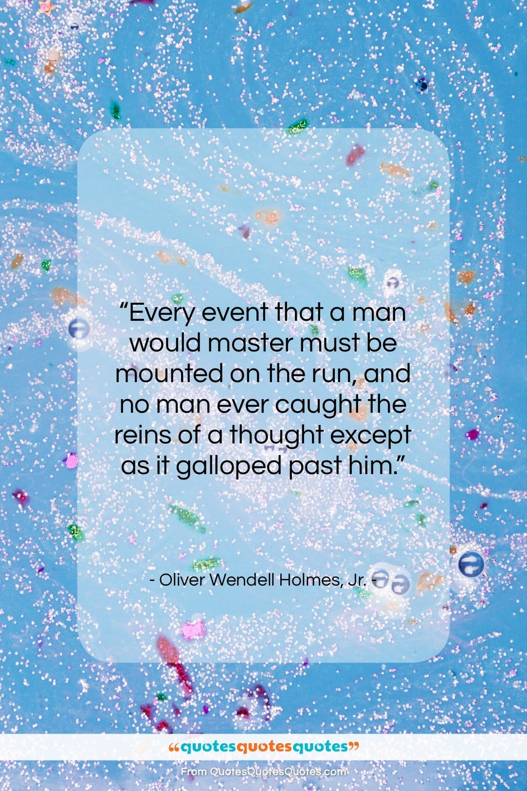 """Oliver Wendell Holmes, Jr. quote: """"Every event that a man would master…""""- at QuotesQuotesQuotes.com"""