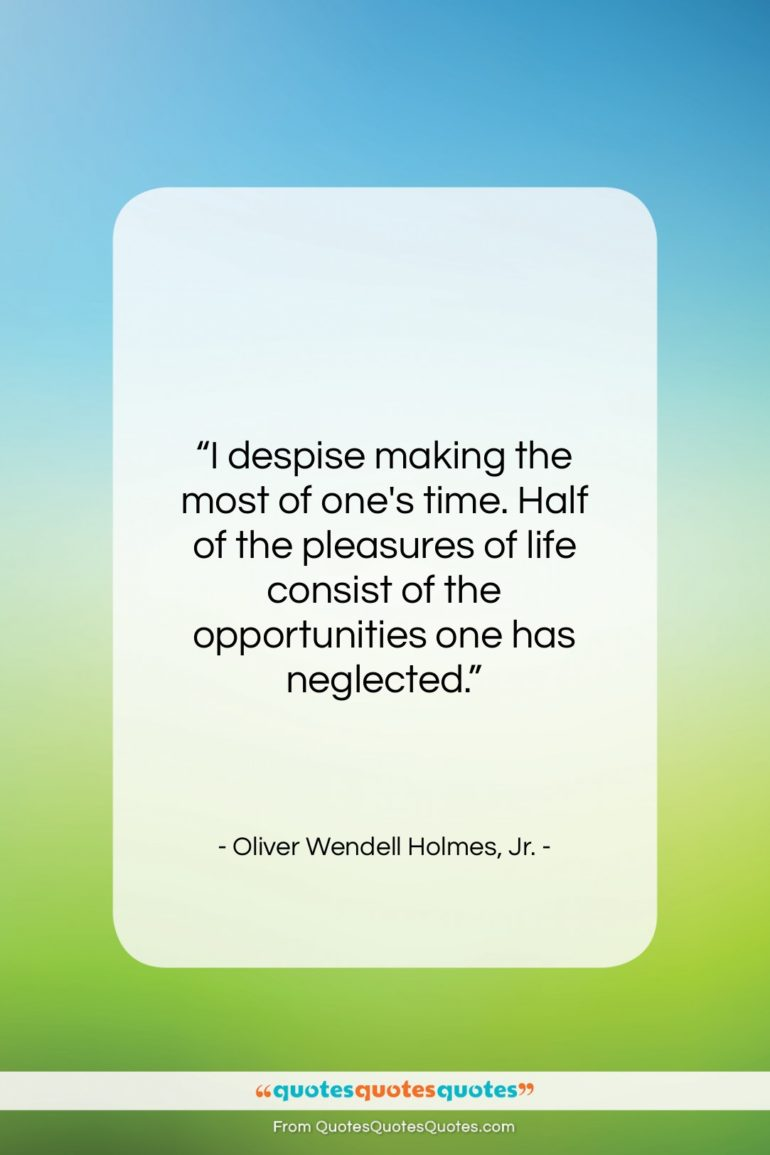 "Oliver Wendell Holmes, Jr. quote: ""I despise making the most of one's…""- at QuotesQuotesQuotes.com"