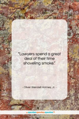"""Oliver Wendell Holmes, Jr. quote: """"Lawyers spend a great deal of their…""""- at QuotesQuotesQuotes.com"""