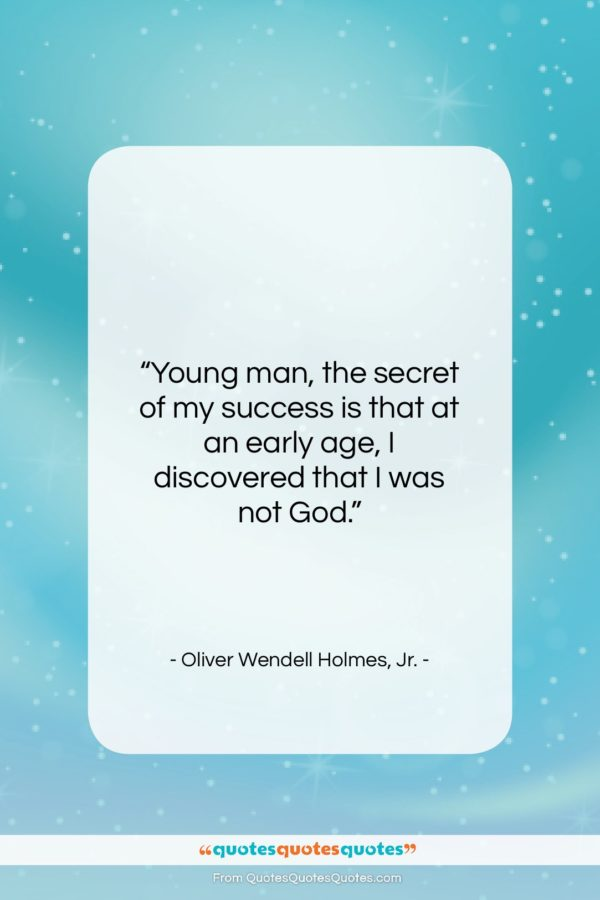 """Oliver Wendell Holmes, Jr. quote: """"Young man, the secret of my success…""""- at QuotesQuotesQuotes.com"""
