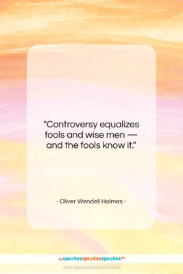 """Oliver Wendell Holmes quote: """"Controversy equalizes fools and wise men —…""""- at QuotesQuotesQuotes.com"""