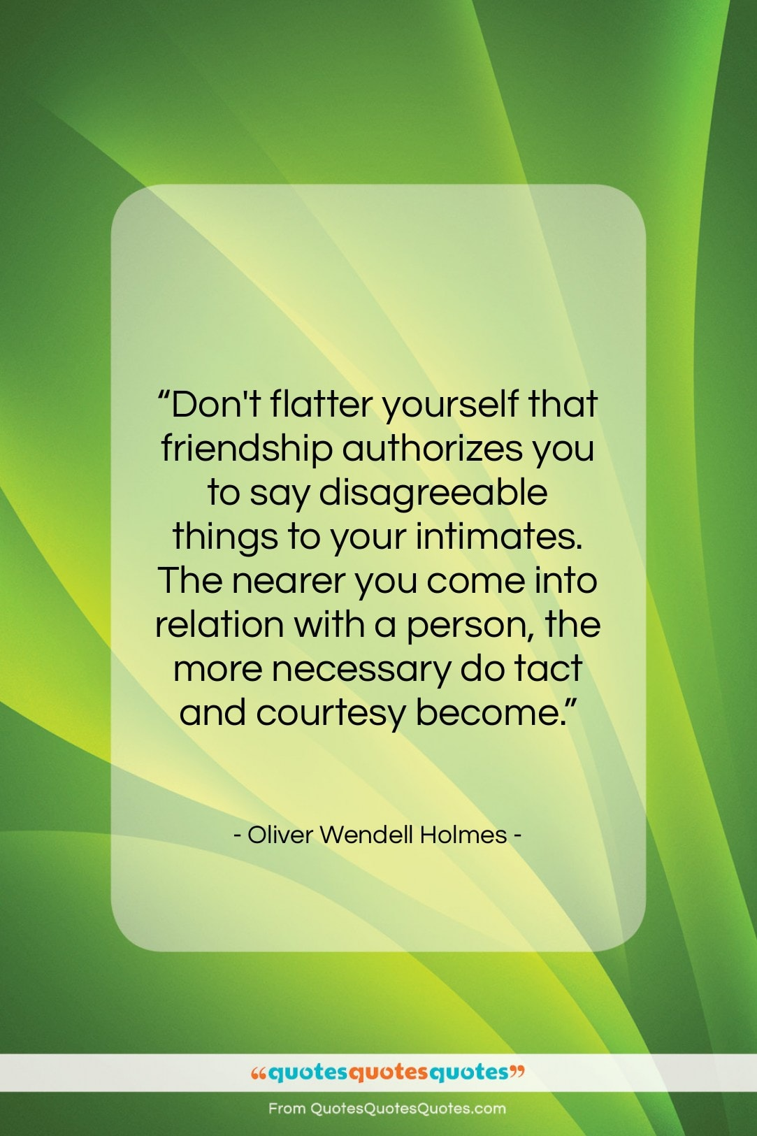 """Oliver Wendell Holmes quote: """"Don't flatter yourself that friendship authorizes you…""""- at QuotesQuotesQuotes.com"""