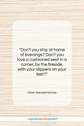 """Oliver Wendell Holmes quote: """"Don't you stay at home of evenings?…""""- at QuotesQuotesQuotes.com"""
